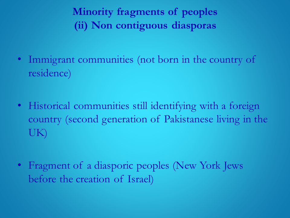 Minority fragments of peoples (ii) Non contiguous diasporas Immigrant communities (not born in the country of residence) Historical communities still identifying with a foreign country (second generation of Pakistanese living in the UK) Fragment of a diasporic peoples (New York Jews before the creation of Israel)