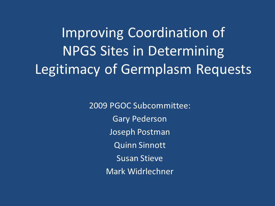 Improving Coordination of NPGS Sites in Determining Legitimacy of Germplasm Requests 2009 PGOC Subcommittee: Gary Pederson Joseph Postman Quinn Sinnott Susan Stieve Mark Widrlechner