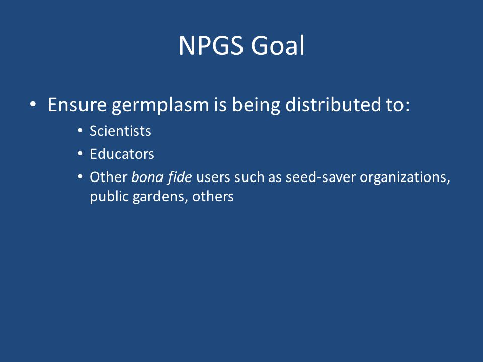 NPGS Goal Ensure germplasm is being distributed to: Scientists Educators Other bona fide users such as seed-saver organizations, public gardens, others