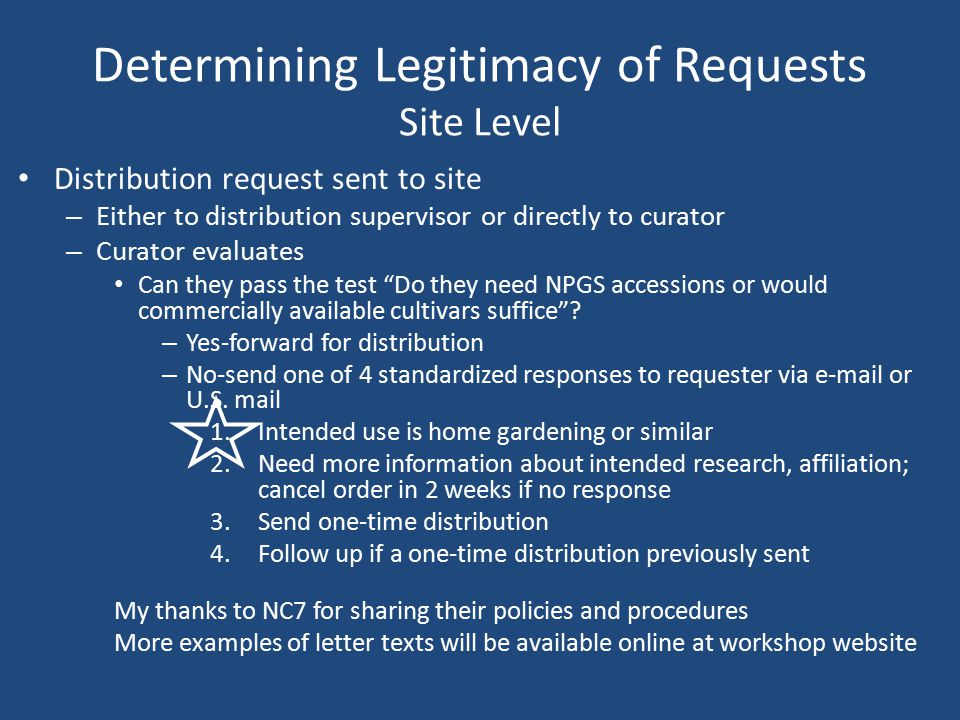 Determining Legitimacy of Requests Site Level Distribution request sent to site – Either to distribution supervisor or directly to curator – Curator evaluates Can they pass the test Do they need NPGS accessions or would commercially available cultivars suffice .