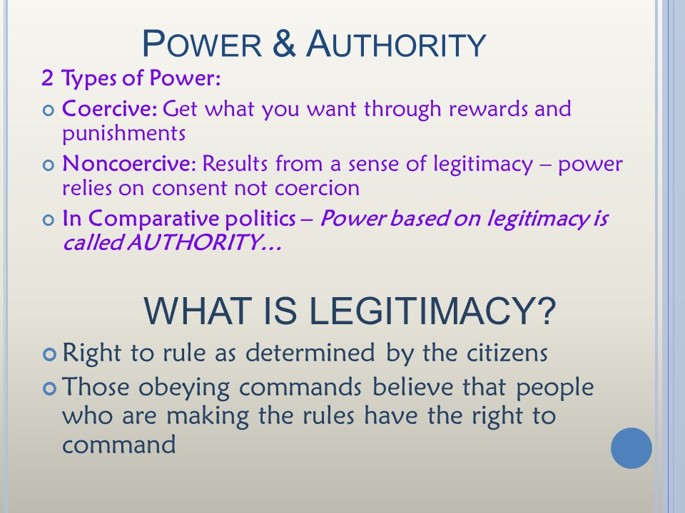 P OWER & A UTHORITY 2 Types of Power: Coercive: Get what you want through rewards and punishments Noncoercive: Results from a sense of legitimacy – power relies on consent not coercion In Comparative politics – Power based on legitimacy is called AUTHORITY… WHAT IS LEGITIMACY.