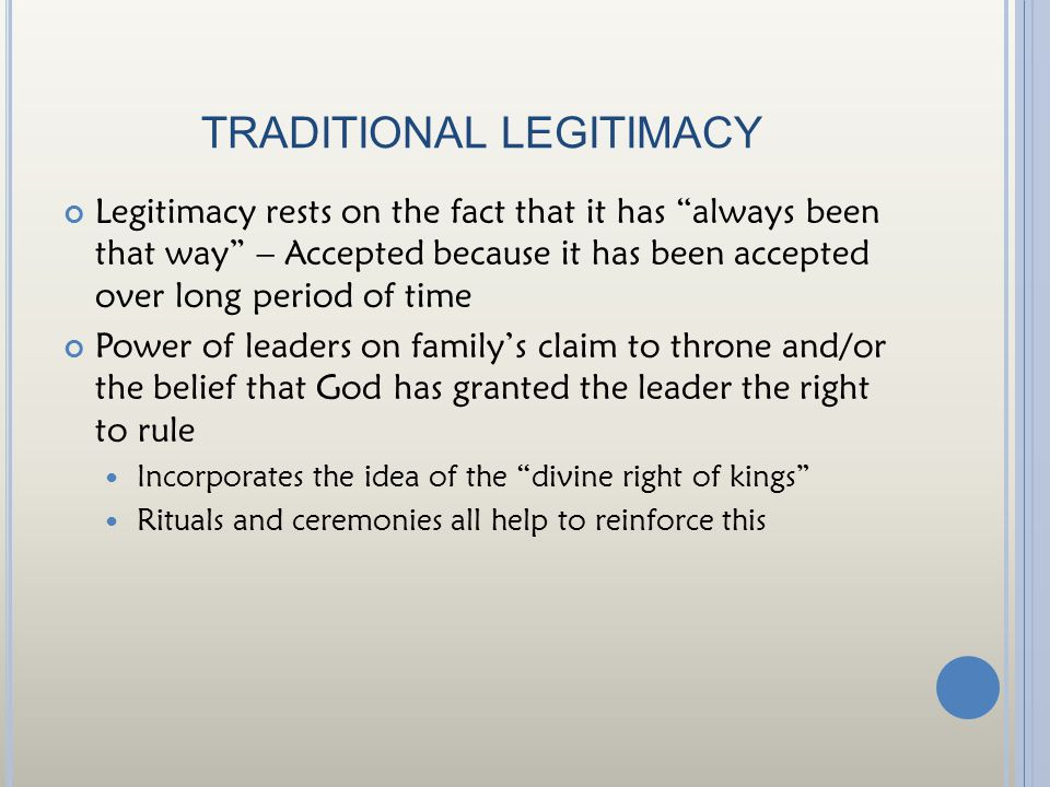 TRADITIONAL LEGITIMACY Legitimacy rests on the fact that it has always been that way – Accepted because it has been accepted over long period of time Power of leaders on family's claim to throne and/or the belief that God has granted the leader the right to rule Incorporates the idea of the divine right of kings Rituals and ceremonies all help to reinforce this