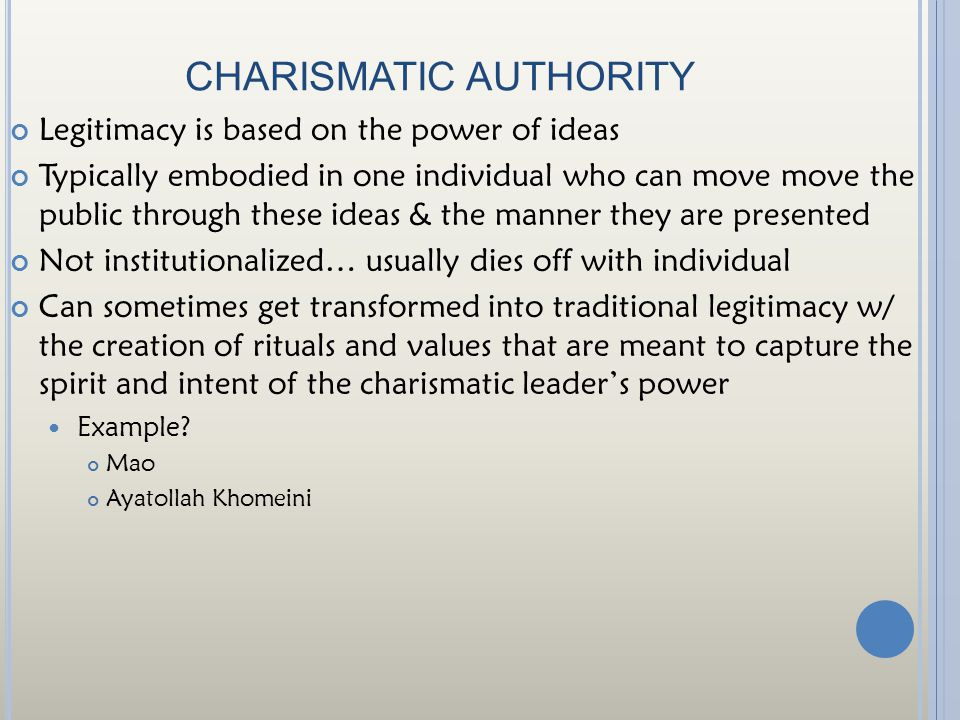 CHARISMATIC AUTHORITY Legitimacy is based on the power of ideas Typically embodied in one individual who can move move the public through these ideas & the manner they are presented Not institutionalized… usually dies off with individual Can sometimes get transformed into traditional legitimacy w/ the creation of rituals and values that are meant to capture the spirit and intent of the charismatic leader's power Example.