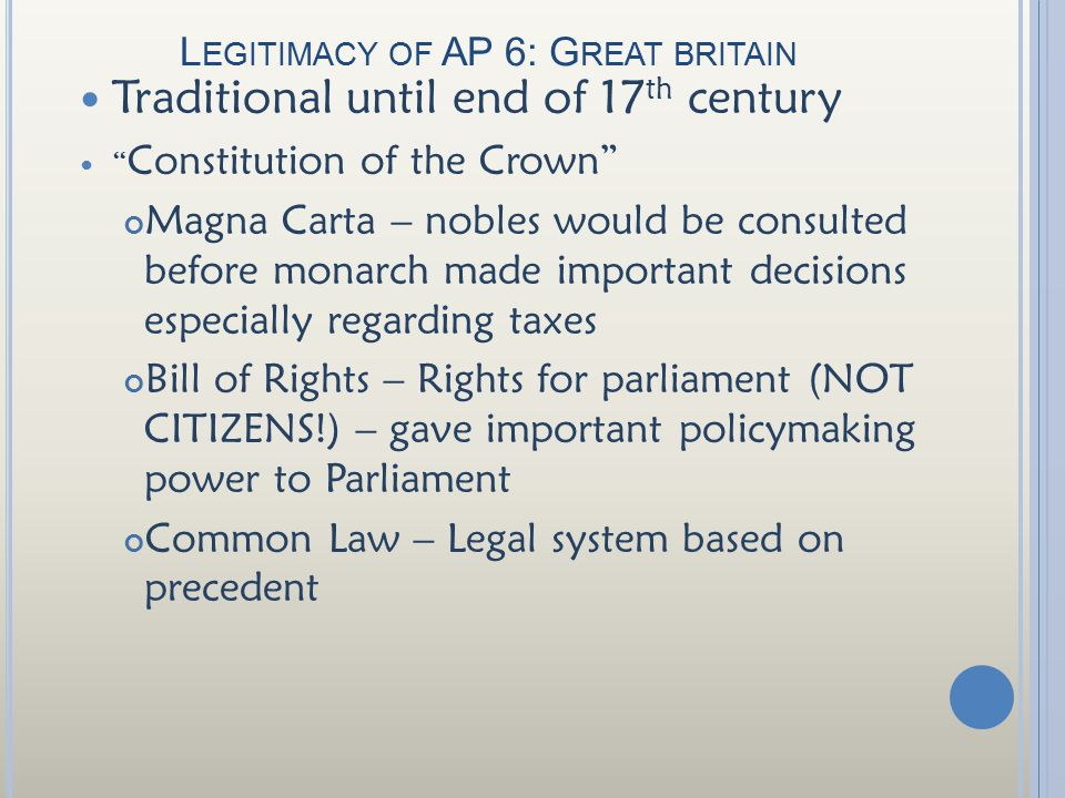 L EGITIMACY OF AP 6: G REAT BRITAIN Traditional until end of 17 th century Constitution of the Crown Magna Carta – nobles would be consulted before monarch made important decisions especially regarding taxes Bill of Rights – Rights for parliament (NOT CITIZENS!) – gave important policymaking power to Parliament Common Law – Legal system based on precedent