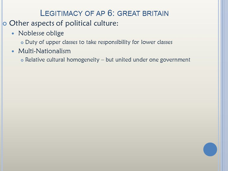 L EGITIMACY OF AP 6: GREAT BRITAIN Other aspects of political culture: Noblesse oblige Duty of upper classes to take responsibility for lower classes Multi-Nationalism Relative cultural homogeneity – but united under one government