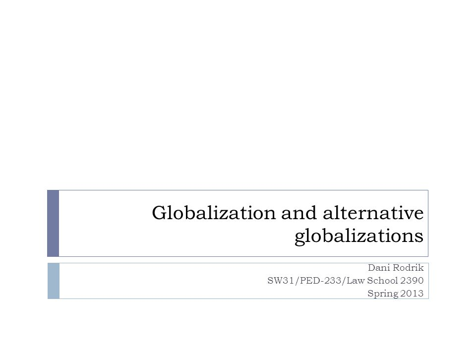 Globalization and alternative globalizations Dani Rodrik SW31/PED-233/Law School 2390 Spring 2013