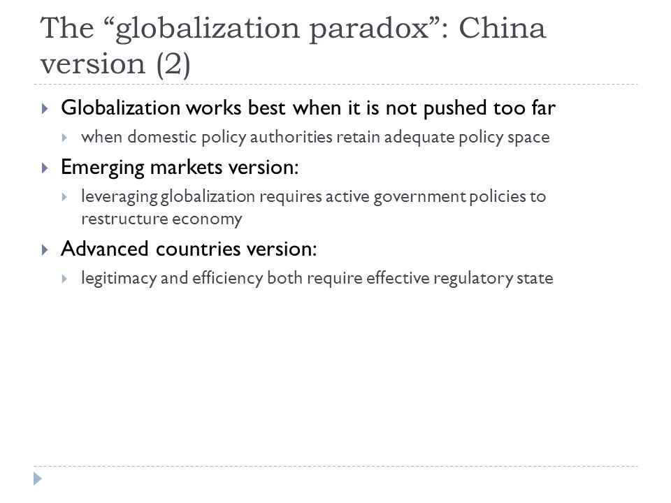 The globalization paradox : China version (2)  Globalization works best when it is not pushed too far  when domestic policy authorities retain adequate policy space  Emerging markets version:  leveraging globalization requires active government policies to restructure economy  Advanced countries version:  legitimacy and efficiency both require effective regulatory state