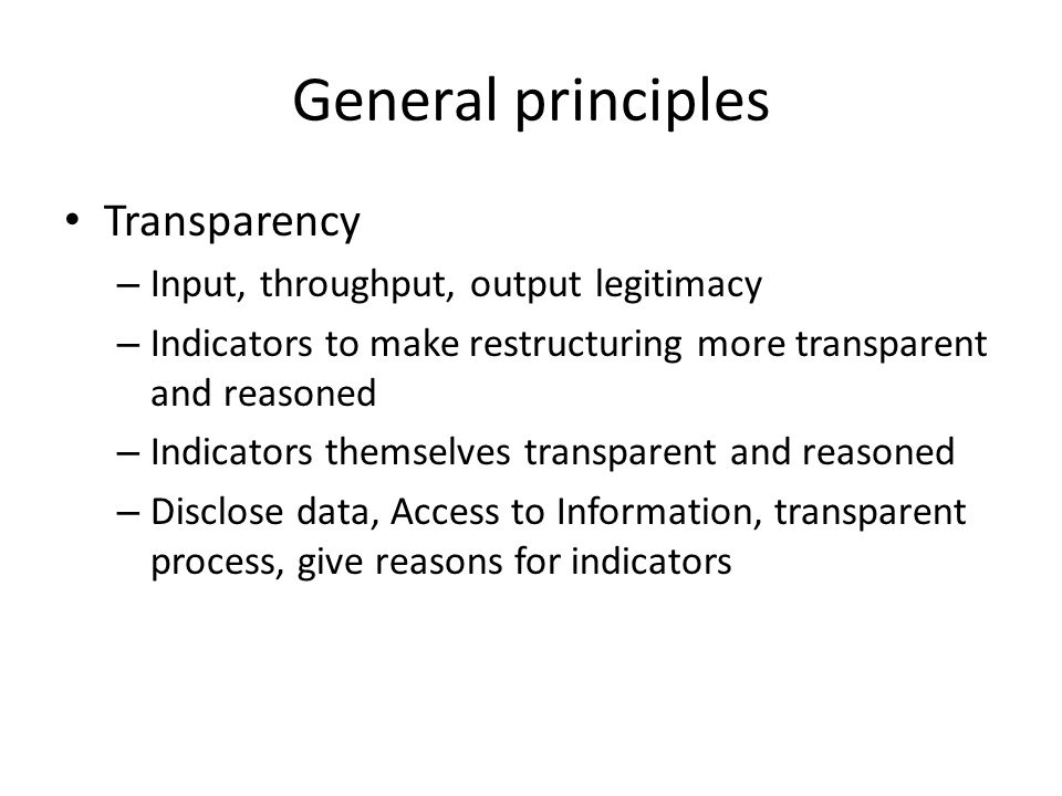 General principles Transparency – Input, throughput, output legitimacy – Indicators to make restructuring more transparent and reasoned – Indicators themselves transparent and reasoned – Disclose data, Access to Information, transparent process, give reasons for indicators