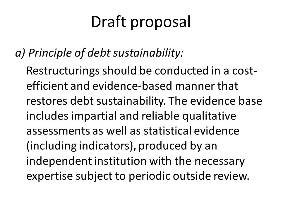 Draft proposal a) Principle of debt sustainability: Restructurings should be conducted in a cost- efficient and evidence-based manner that restores debt sustainability.