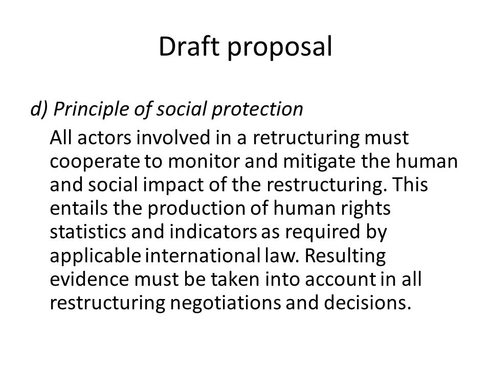 Draft proposal d) Principle of social protection All actors involved in a retructuring must cooperate to monitor and mitigate the human and social impact of the restructuring.