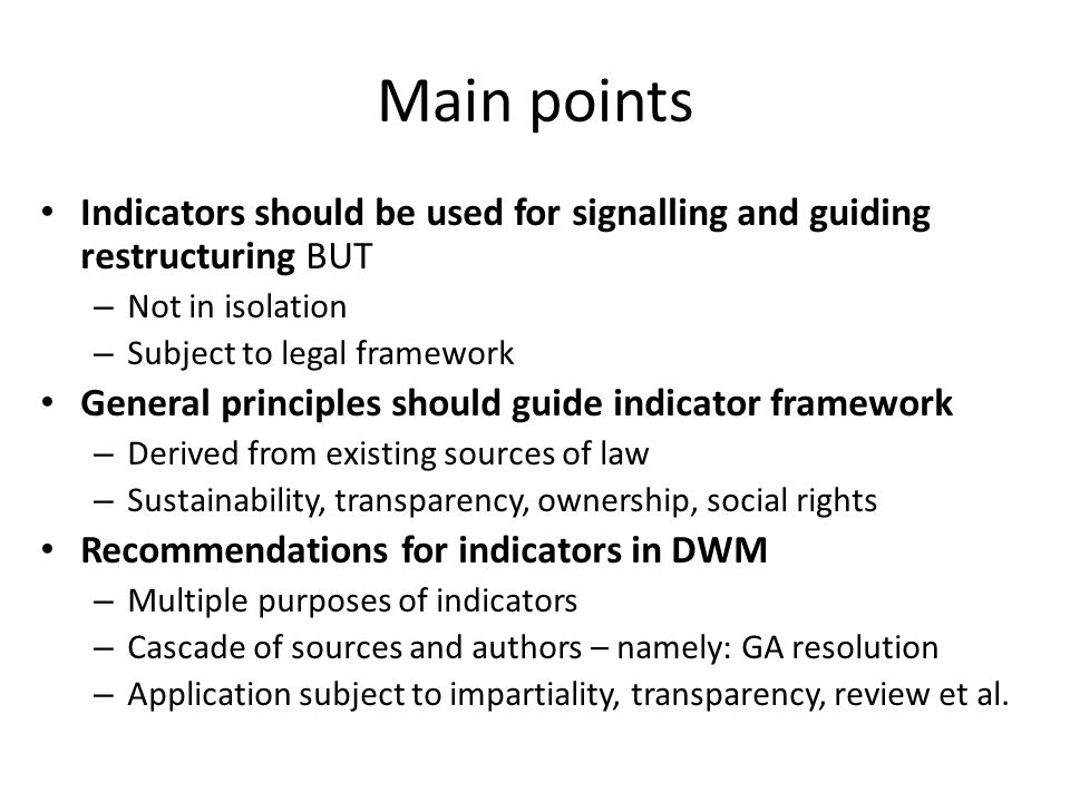 Main points Indicators should be used for signalling and guiding restructuring BUT – Not in isolation – Subject to legal framework General principles should guide indicator framework – Derived from existing sources of law – Sustainability, transparency, ownership, social rights Recommendations for indicators in DWM – Multiple purposes of indicators – Cascade of sources and authors – namely: GA resolution – Application subject to impartiality, transparency, review et al.