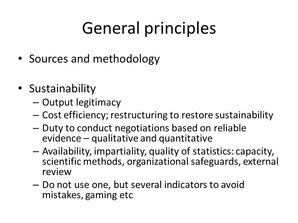 General principles Sources and methodology Sustainability – Output legitimacy – Cost efficiency; restructuring to restore sustainability – Duty to conduct negotiations based on reliable evidence – qualitative and quantitative – Availability, impartiality, quality of statistics: capacity, scientific methods, organizational safeguards, external review – Do not use one, but several indicators to avoid mistakes, gaming etc
