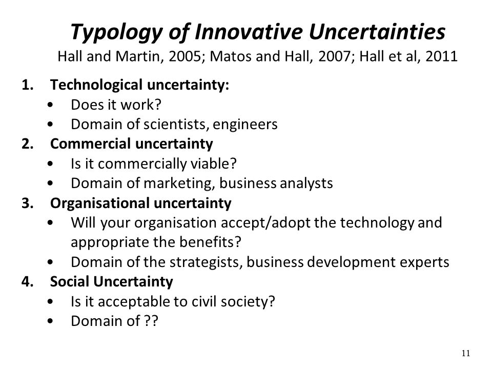 Typology of Innovative Uncertainties Hall and Martin, 2005; Matos and Hall, 2007; Hall et al, 2011 1.Technological uncertainty: Does it work.