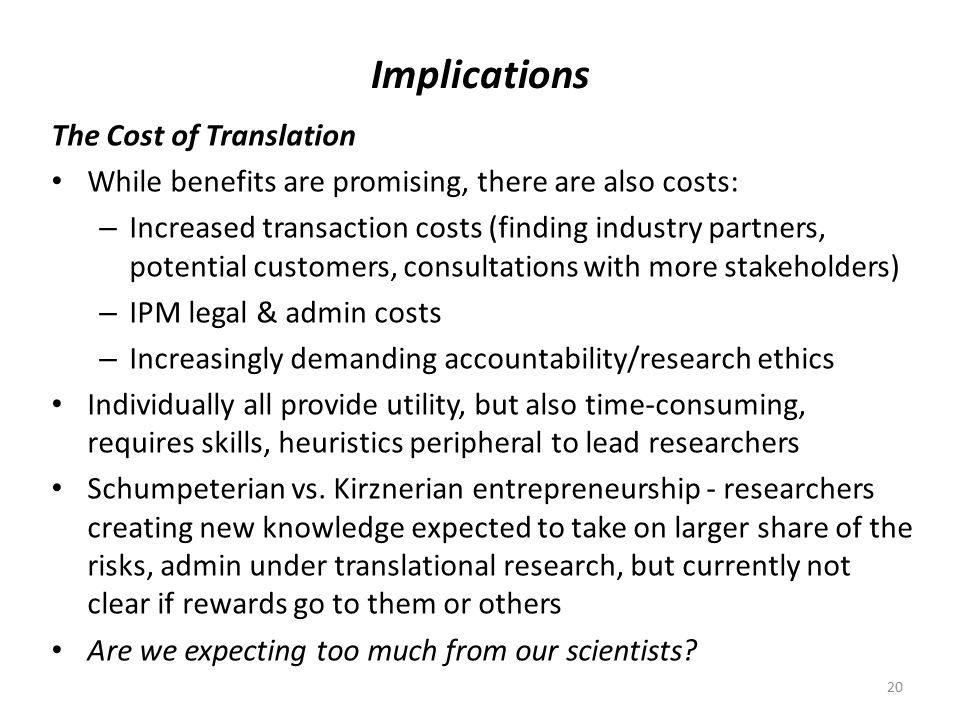 Implications The Cost of Translation While benefits are promising, there are also costs: – Increased transaction costs (finding industry partners, potential customers, consultations with more stakeholders) – IPM legal & admin costs – Increasingly demanding accountability/research ethics Individually all provide utility, but also time-consuming, requires skills, heuristics peripheral to lead researchers Schumpeterian vs.
