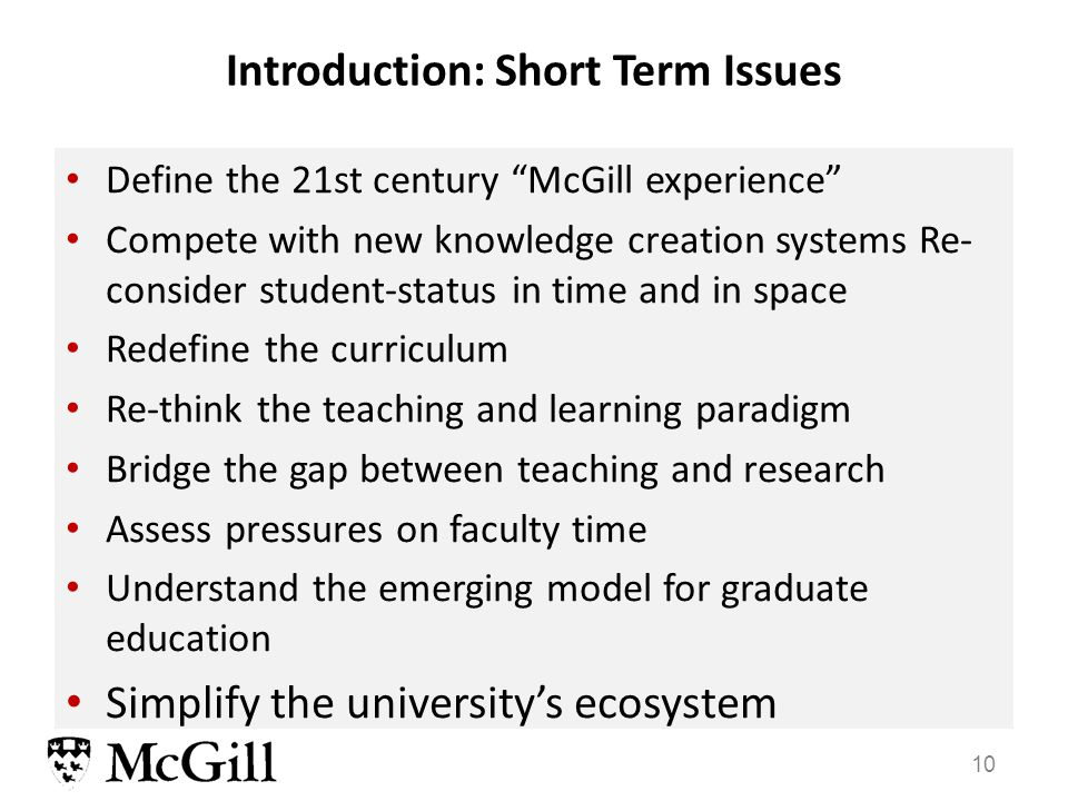 10 Define the 21st century McGill experience Compete with new knowledge creation systems Re- consider student-status in time and in space Redefine the curriculum Re-think the teaching and learning paradigm Bridge the gap between teaching and research Assess pressures on faculty time Understand the emerging model for graduate education Simplify the university's ecosystem Introduction: Short Term Issues