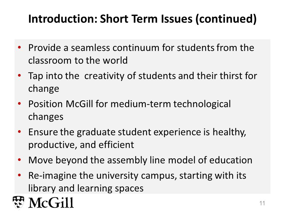 11 Provide a seamless continuum for students from the classroom to the world Tap into the creativity of students and their thirst for change Position McGill for medium-term technological changes Ensure the graduate student experience is healthy, productive, and efficient Move beyond the assembly line model of education Re-imagine the university campus, starting with its library and learning spaces Introduction: Short Term Issues (continued)