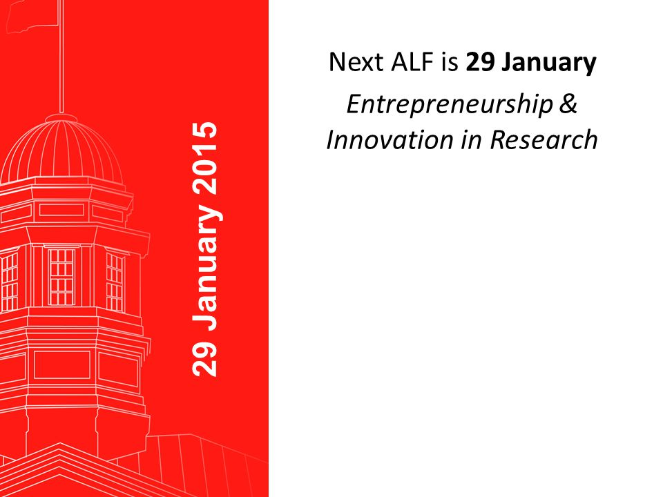 End Caption Next ALF is 29 January Entrepreneurship & Innovation in Research 29 January 2015