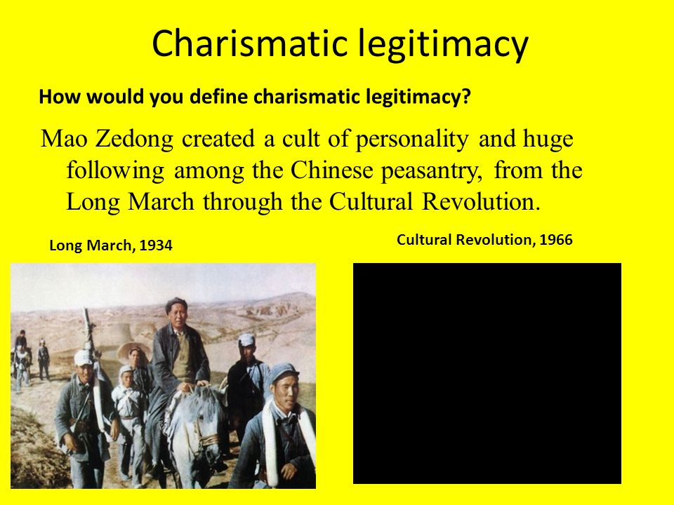 Charismatic legitimacy Mao Zedong created a cult of personality and huge following among the Chinese peasantry, from the Long March through the Cultur
