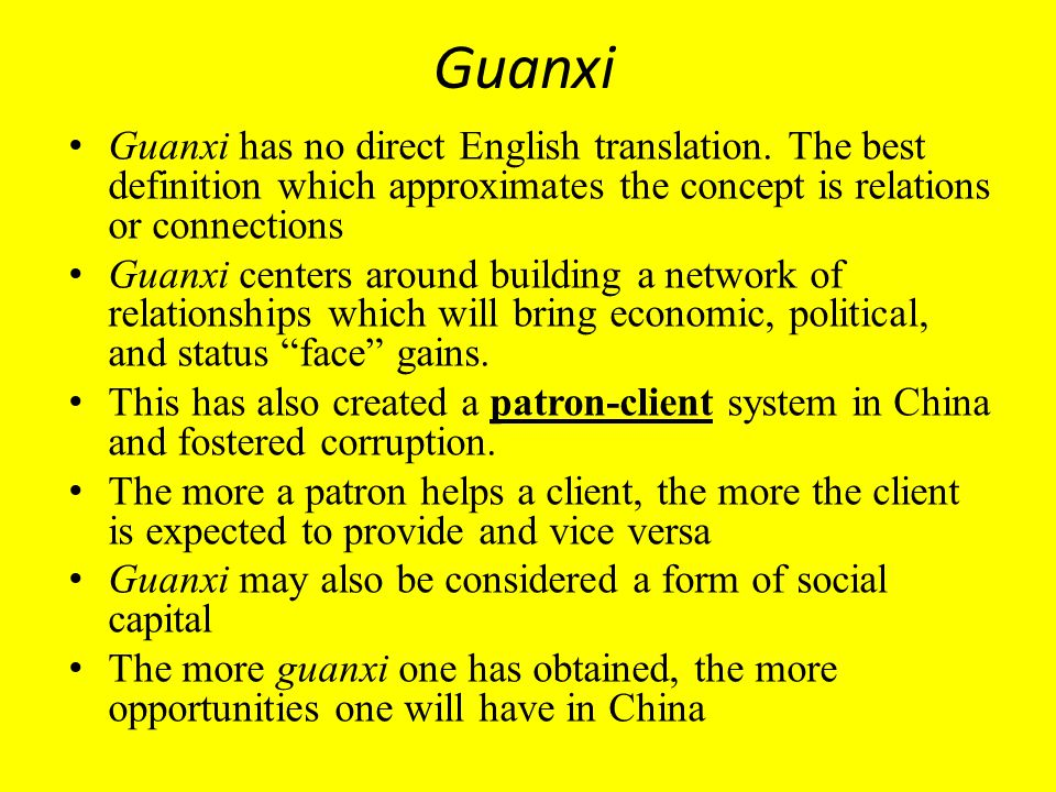 Guanxi Guanxi has no direct English translation. The best definition which approximates the concept is relations or connections Guanxi centers around