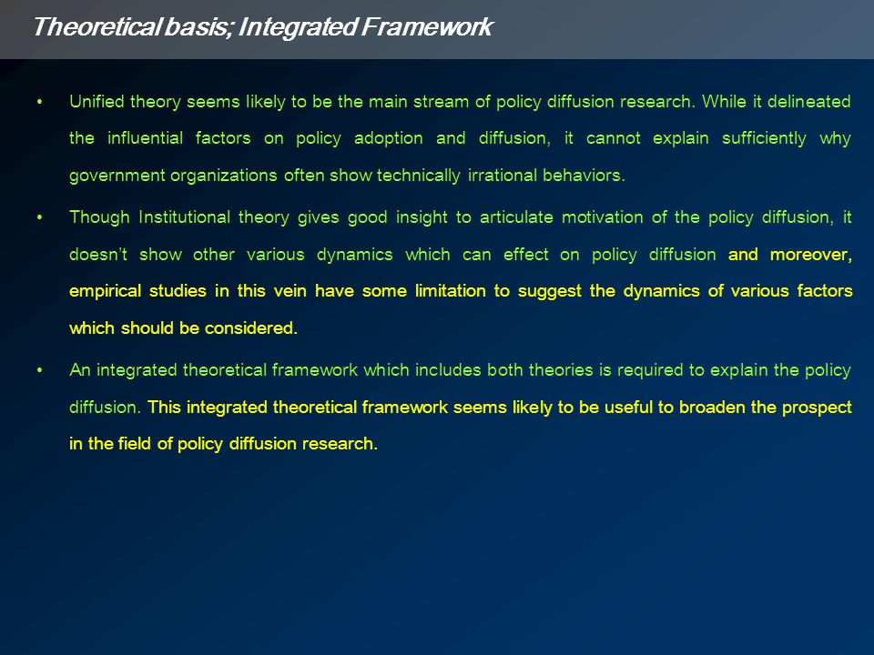 Theoretical basis; Integrated Framework Unified theory seems likely to be the main stream of policy diffusion research.