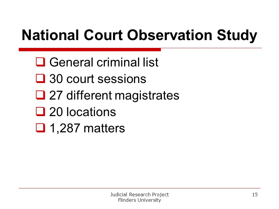 Judicial Research Project Flinders University 15 National Court Observation Study  General criminal list  30 court sessions  27 different magistrat
