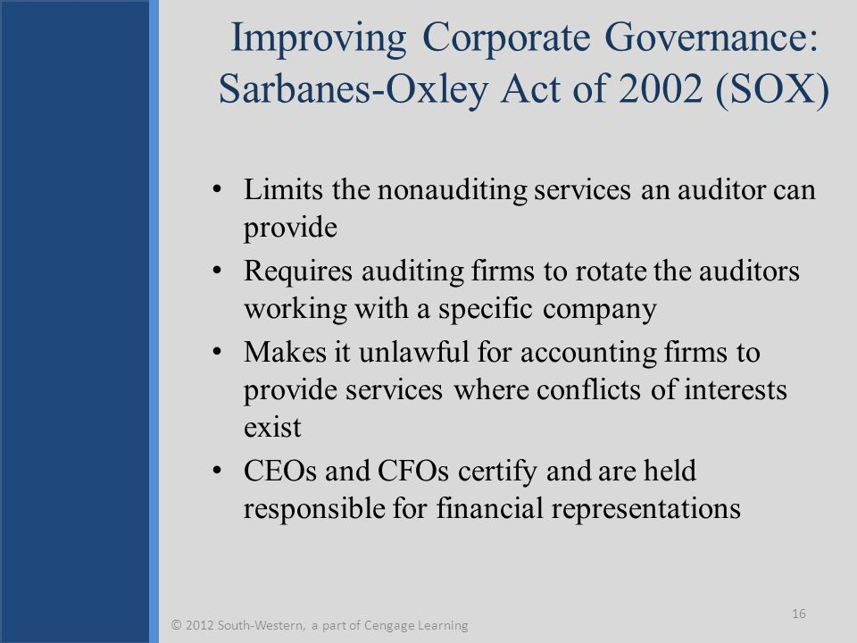 Improving Corporate Governance: Sarbanes-Oxley Act of 2002 (SOX) Limits the nonauditing services an auditor can provide Requires auditing firms to rot