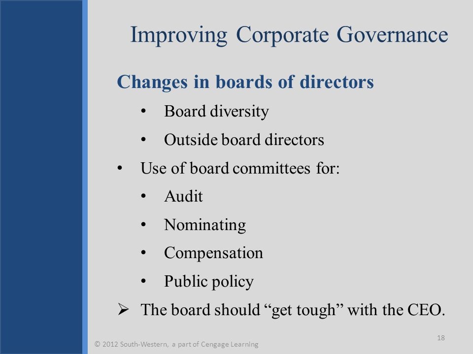 Improving Corporate Governance Changes in boards of directors Board diversity Outside board directors Use of board committees for: Audit Nominating Compensation Public policy  The board should get tough with the CEO.
