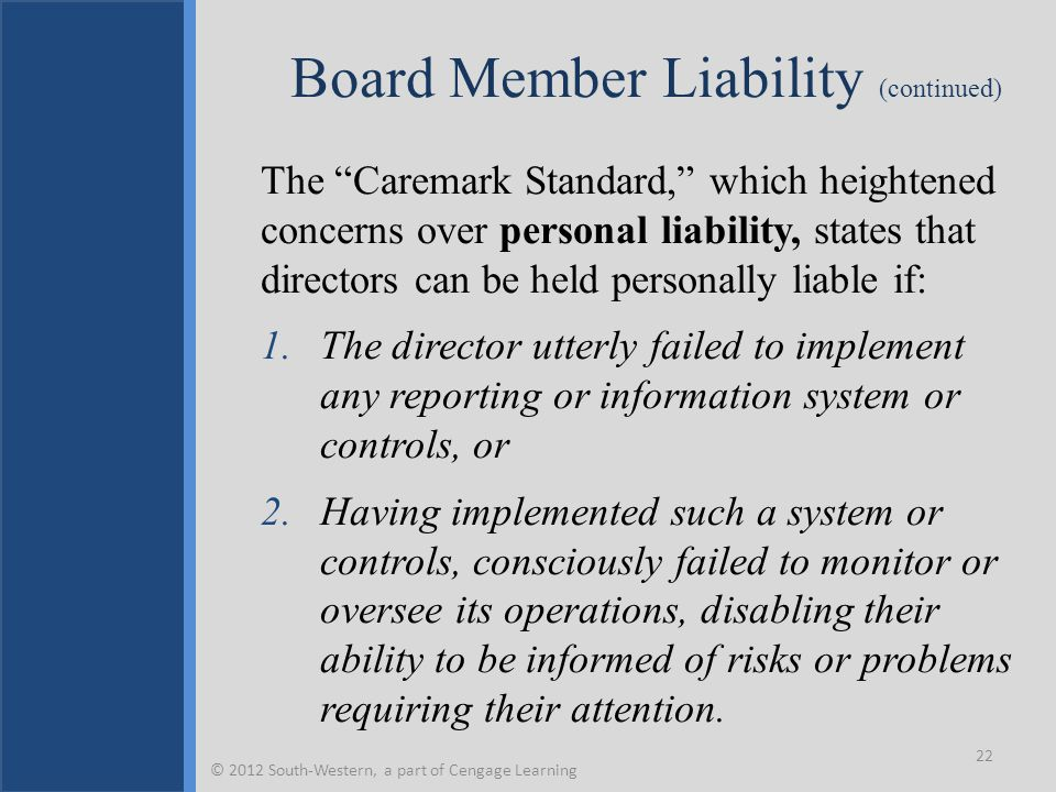 """Board Member Liability (continued) The """"Caremark Standard,"""" which heightened concerns over personal liability, states that directors can be held perso"""