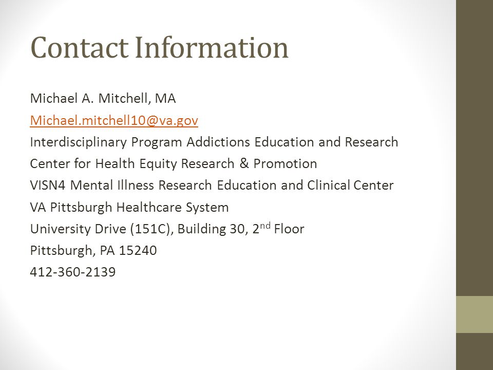Contact Information Michael A. Mitchell, MA Michael.mitchell10@va.gov Interdisciplinary Program Addictions Education and Research Center for Health Eq