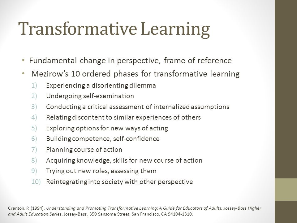 Transformative Learning Fundamental change in perspective, frame of reference Mezirow's 10 ordered phases for transformative learning 1)Experiencing a