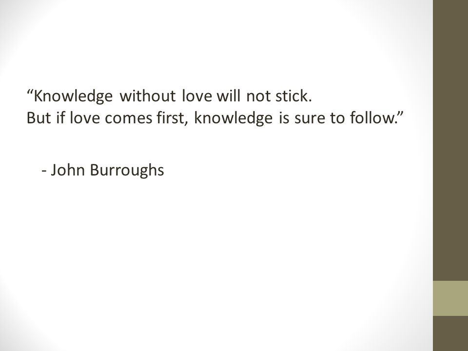 """Knowledge without love will not stick. But if love comes first, knowledge is sure to follow."" - John Burroughs"