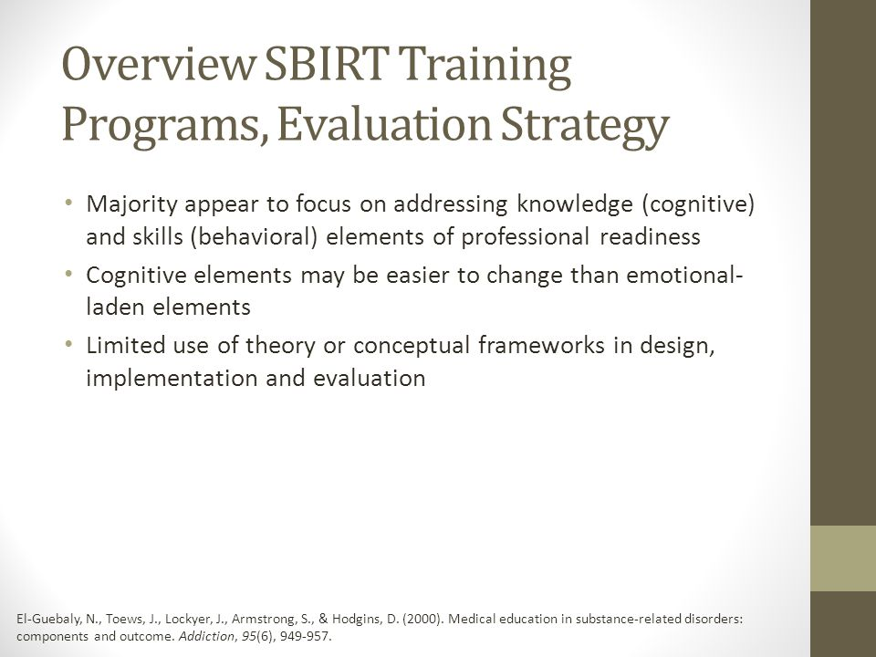 Overview SBIRT Training Programs, Evaluation Strategy Majority appear to focus on addressing knowledge (cognitive) and skills (behavioral) elements of