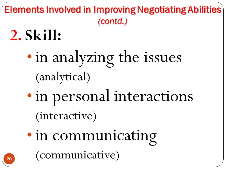 Elements Involved in Improving Negotiating Abilities (contd.) 20 2. Skill: in analyzing the issues (analytical) in personal interactions (interactive)