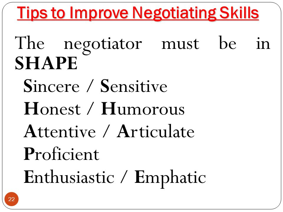 Tips to Improve Negotiating Skills 22 The negotiator must be in SHAPE Sincere / Sensitive Honest / Humorous Attentive / Articulate Proficient Enthusia