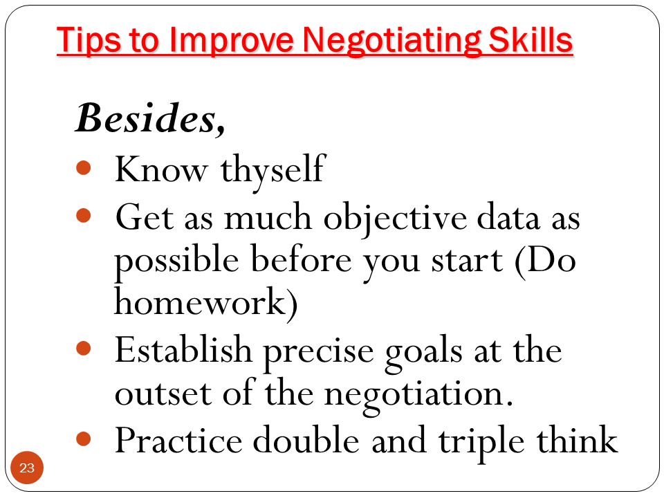 Tips to Improve Negotiating Skills Besides, Know thyself Get as much objective data as possible before you start (Do homework) Establish precise goals