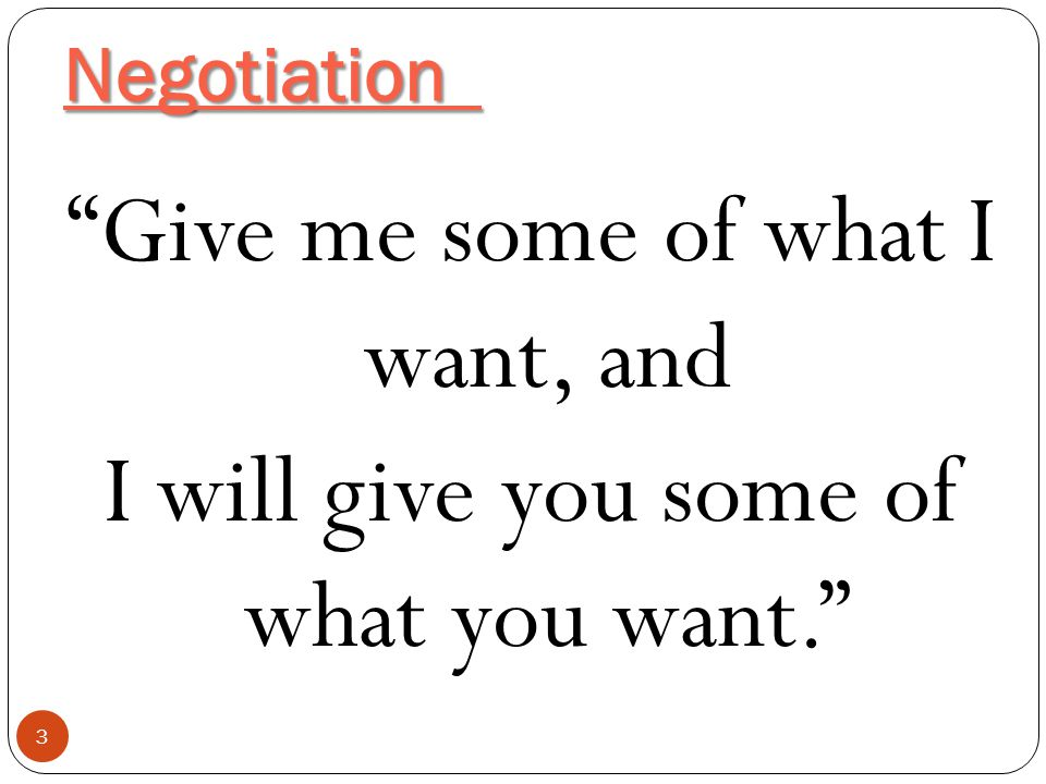 """Negotiation 3 """"Give me some of what I want, and I will give you some of what you want."""""""