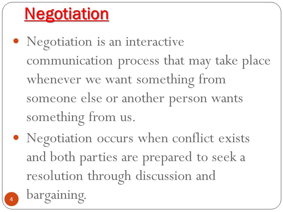 Negotiation 4 Negotiation is an interactive communication process that may take place whenever we want something from someone else or another person w