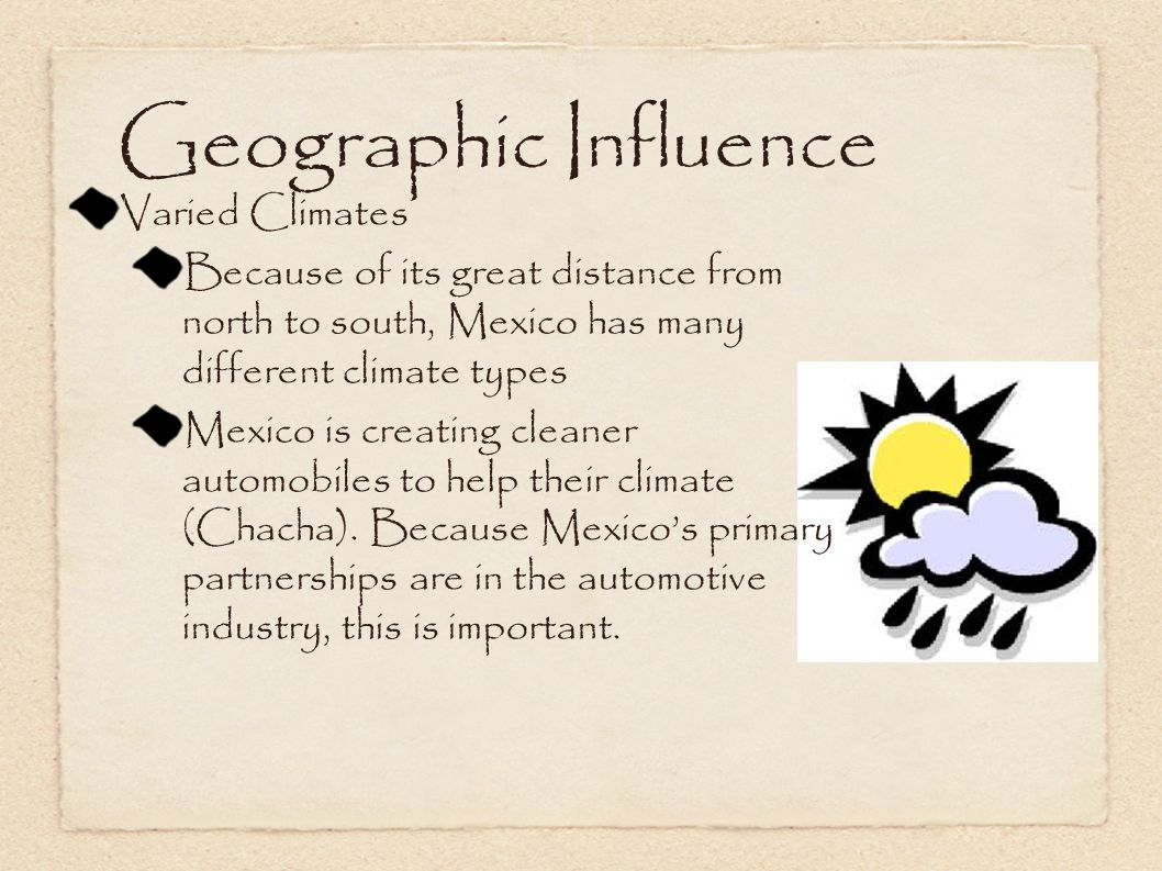 Geographic Influence Varied Climates Because of its great distance from north to south, Mexico has many different climate types Mexico is creating cleaner automobiles to help their climate (Chacha).