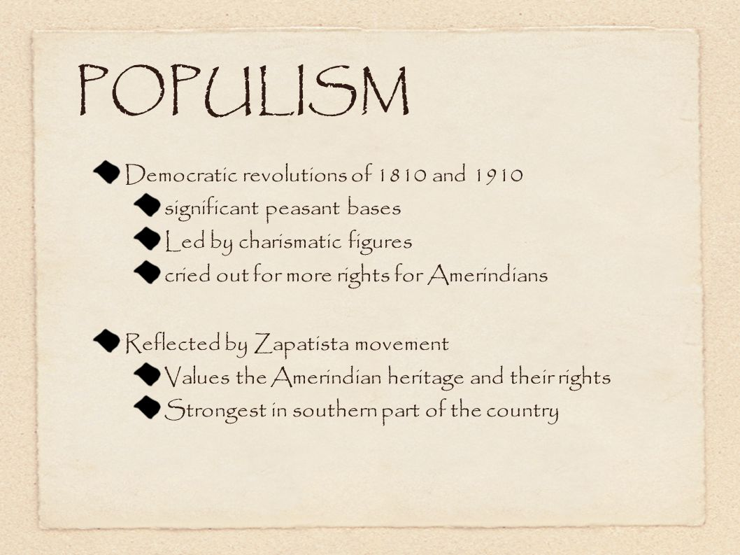 POPULISM Democratic revolutions of 1810 and 1910 significant peasant bases Led by charismatic figures cried out for more rights for Amerindians Reflected by Zapatista movement Values the Amerindian heritage and their rights Strongest in southern part of the country