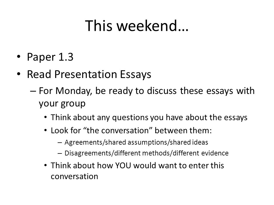 This weekend… Paper 1.3 Read Presentation Essays – For Monday, be ready to discuss these essays with your group Think about any questions you have abo