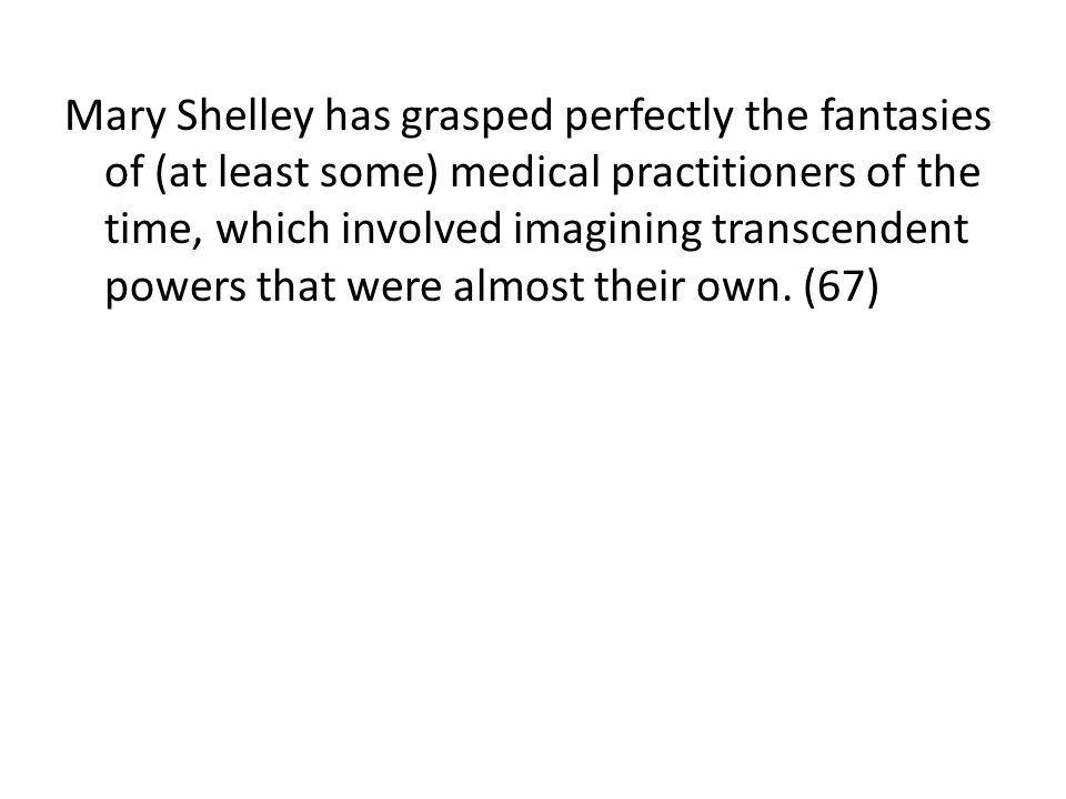 Mary Shelley has grasped perfectly the fantasies of (at least some) medical practitioners of the time, which involved imagining transcendent powers that were almost their own.