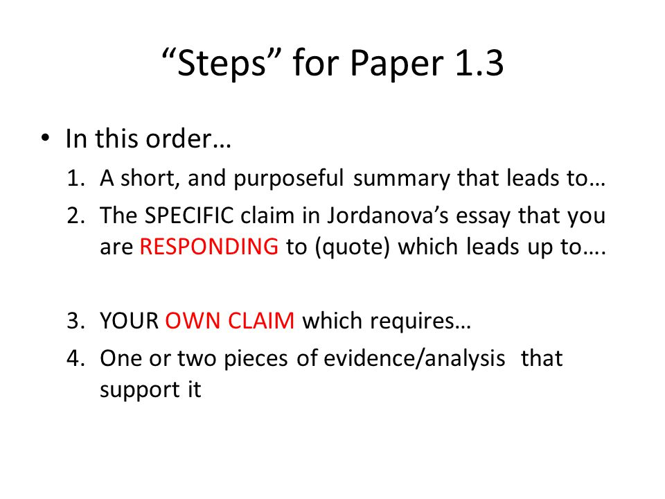 Steps for Paper 1.3 In this order… 1.A short, and directed summary that leads up to… 2.The SPECIFIC aspect of Jordanova's essay that you are RESPONDING to (quote) which leads up to….