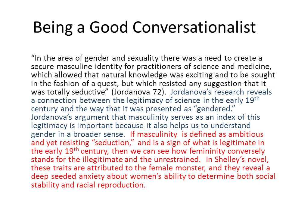 In the area of gender and sexuality there was a need to create a secure masculine identity for practitioners of science and medicine, which allowed that natural knowledge was exciting and to be sought in the fashion of a quest, but which resisted any suggestion that it was totally seductive (Jordanova 72).