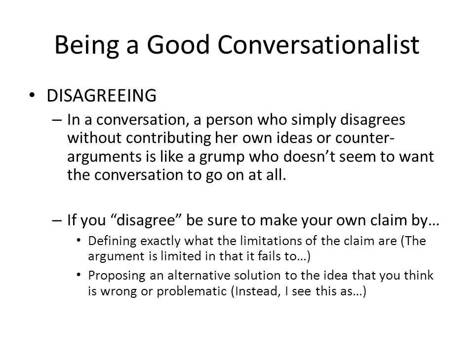 DISAGREEING – In a conversation, a person who simply disagrees without contributing her own ideas or counter- arguments is like a grump who doesn't seem to want the conversation to go on at all.