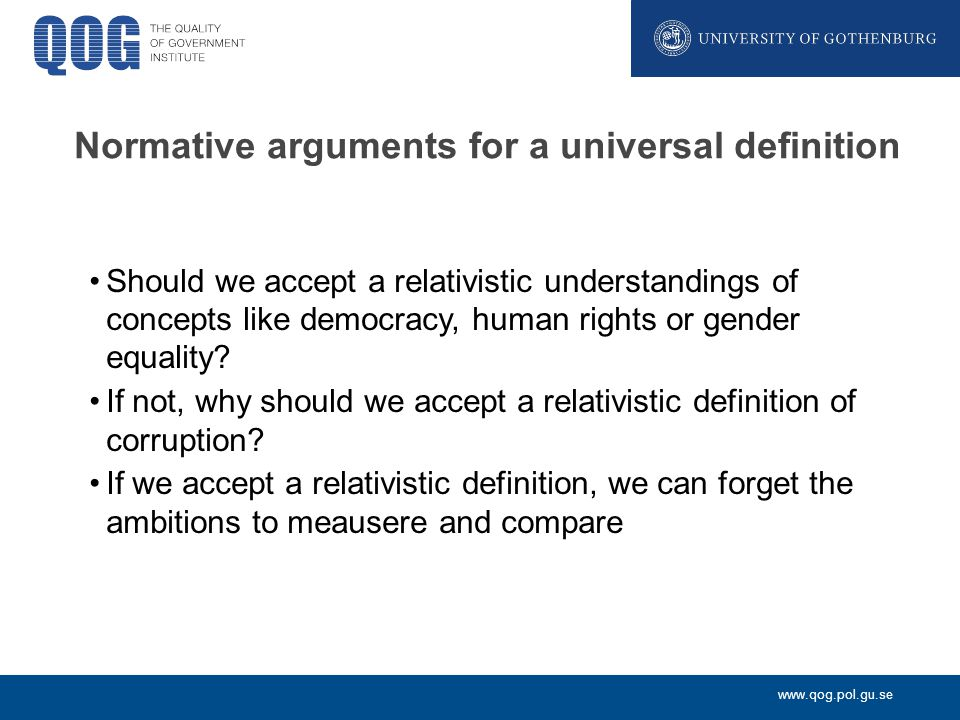 www.qog.pol.gu.se Normative arguments for a universal definition Should we accept a relativistic understandings of concepts like democracy, human rights or gender equality.