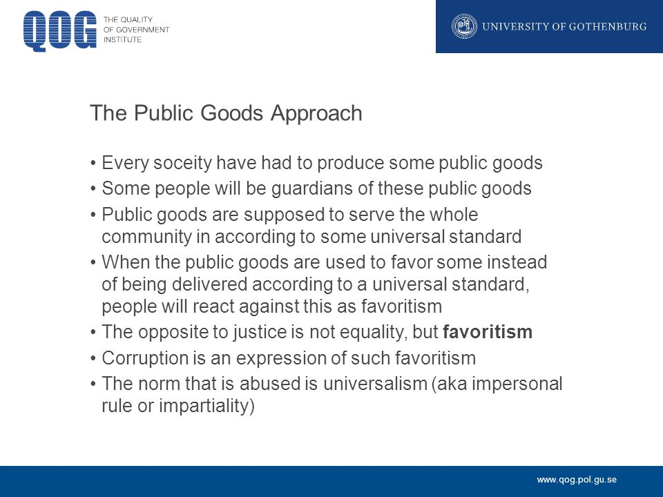 www.qog.pol.gu.se The Public Goods Approach Every soceity have had to produce some public goods Some people will be guardians of these public goods Public goods are supposed to serve the whole community in according to some universal standard When the public goods are used to favor some instead of being delivered according to a universal standard, people will react against this as favoritism The opposite to justice is not equality, but favoritism Corruption is an expression of such favoritism The norm that is abused is universalism (aka impersonal rule or impartiality)