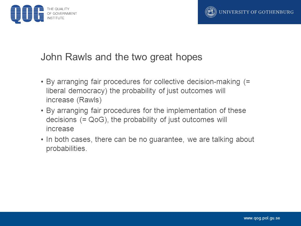 www.qog.pol.gu.se John Rawls and the two great hopes By arranging fair procedures for collective decision-making (= liberal democracy) the probability of just outcomes will increase (Rawls) By arranging fair procedures for the implementation of these decisions (= QoG), the probability of just outcomes will increase In both cases, there can be no guarantee, we are talking about probabilities.