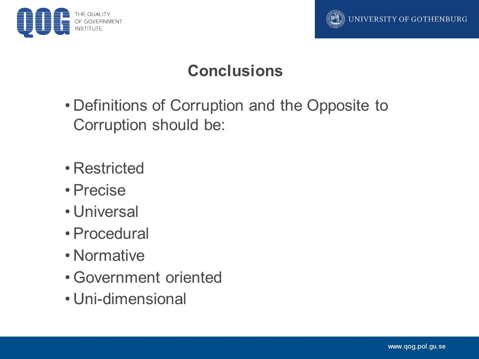 www.qog.pol.gu.se Conclusions Definitions of Corruption and the Opposite to Corruption should be: Restricted Precise Universal Procedural Normative Government oriented Uni-dimensional