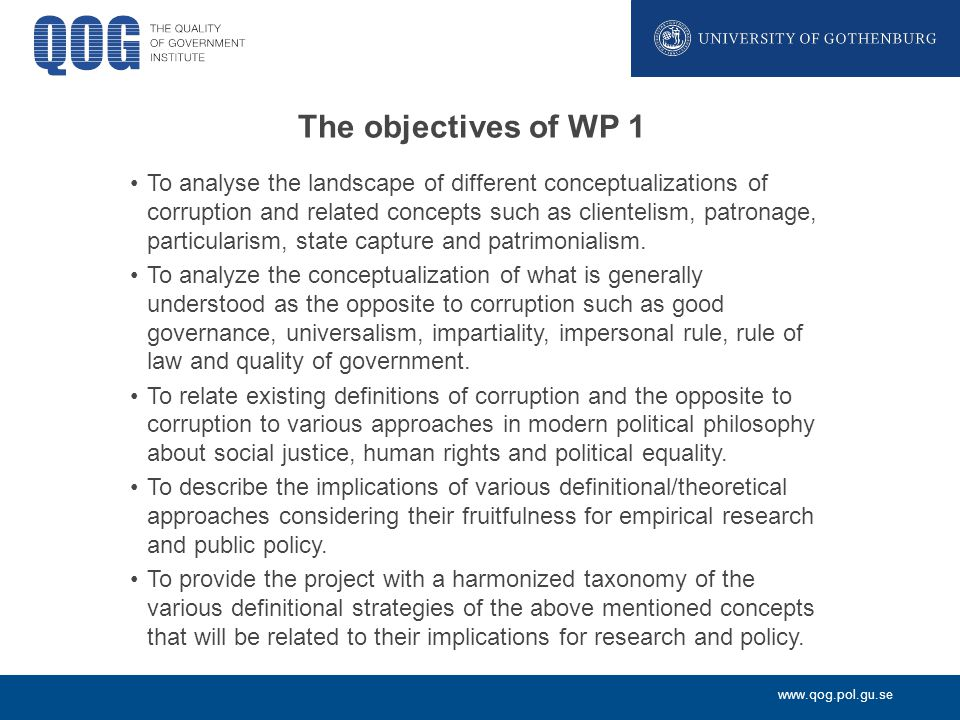 www.qog.pol.gu.se The objectives of WP 1 To analyse the landscape of different conceptualizations of corruption and related concepts such as clientelism, patronage, particularism, state capture and patrimonialism.