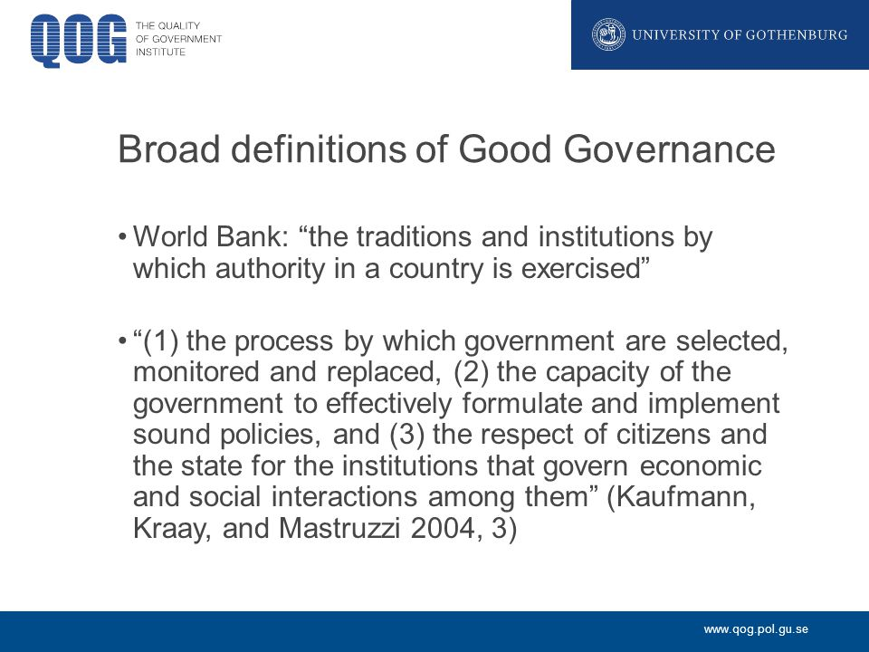 www.qog.pol.gu.se Broad definitions of Good Governance World Bank: the traditions and institutions by which authority in a country is exercised (1) the process by which government are selected, monitored and replaced, (2) the capacity of the government to effectively formulate and implement sound policies, and (3) the respect of citizens and the state for the institutions that govern economic and social interactions among them (Kaufmann, Kraay, and Mastruzzi 2004, 3)